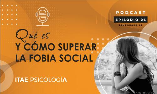Podcast de Psicología. Qué es y cómo superar la fobia social