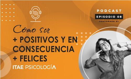 Podcast de Psicología. Cómo ser + positivos y en consecuencia + felices